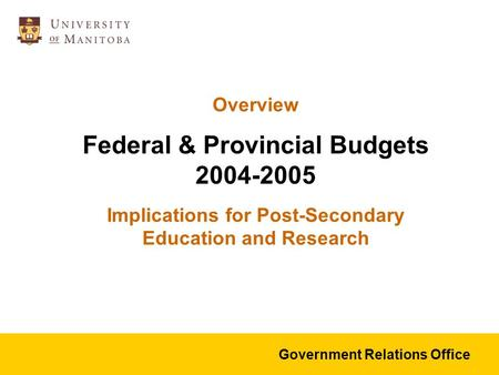 Overview Federal & Provincial Budgets 2004-2005 Implications for Post-Secondary Education and Research Government Relations Office.
