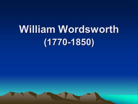 William Wordsworth (1770-1850). Introduction to Romanticism 1.beginning (1798):Lyrical Ballads 2.impetus on Romanticism: French Revolution Industrial.