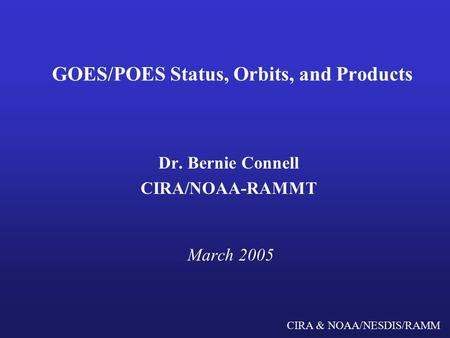 CIRA & NOAA/NESDIS/RAMM GOES/POES Status, Orbits, and Products Dr. Bernie Connell CIRA/NOAA-RAMMT March 2005.