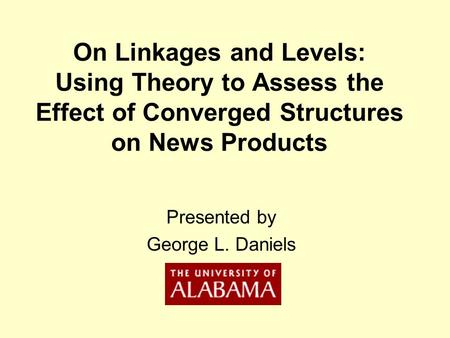 On Linkages and Levels: Using Theory to Assess the Effect of Converged Structures on News Products Presented by George L. Daniels.
