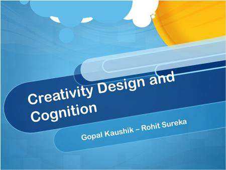 Creativity Design and Cognition Gopal Kaushik – Rohit Sureka.
