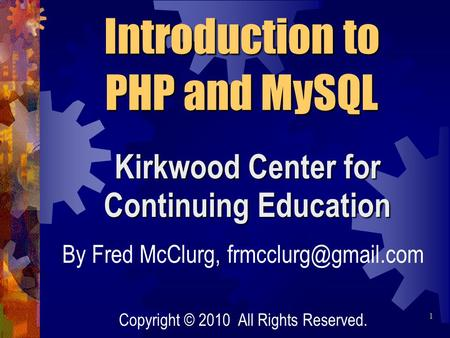 Kirkwood Center for Continuing Education Introduction to PHP and MySQL By Fred McClurg, Copyright © 2010 All Rights Reserved. 1.