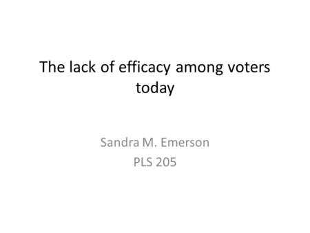 The lack of efficacy among voters today Sandra M. Emerson PLS 205.