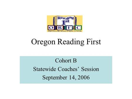 Oregon Reading First Cohort B Statewide Coaches' Session September 14, 2006.