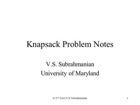 © 5/7/2002 V.S. Subrahmanian1 Knapsack Problem Notes V.S. Subrahmanian University of Maryland.