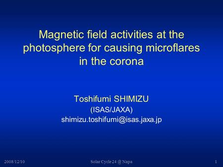 2008/12/10Solar Cycle Napa1 Magnetic field activities at the photosphere for causing microflares in the corona Toshifumi SHIMIZU (ISAS/JAXA)