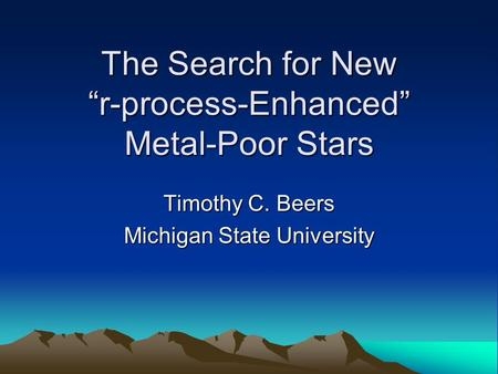 "The Search for New ""r-process-Enhanced"" Metal-Poor Stars Timothy C. Beers Michigan State University."