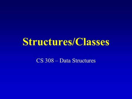 Structures/Classes CS 308 – Data Structures. What is a structure? It is an aggregate data type built using elements of other types. Declaring a structure.