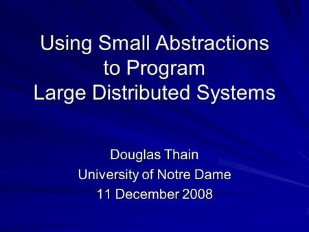 Using Small Abstractions to Program Large Distributed Systems Douglas Thain University of Notre Dame 11 December 2008.