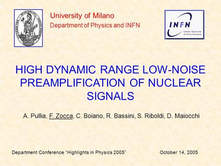 University of Milano Department of Physics and INFN HIGH DYNAMIC RANGE LOW-NOISE PREAMPLIFICATION OF NUCLEAR SIGNALS A. Pullia, F. Zocca, C. Boiano, R.