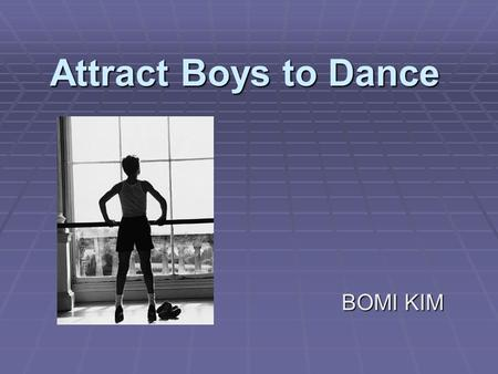 Attract Boys to Dance BOMI KIM. Brief History of Dance  Egypt: For the Ancient Egyptians music and dancing were an integral part of life.  Greek: Greeks.