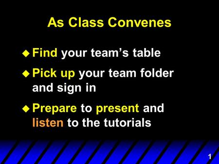 1 As Class Convenes u Find your team's table u Pick up your team folder and sign in u Prepare to present and listen to the tutorials.