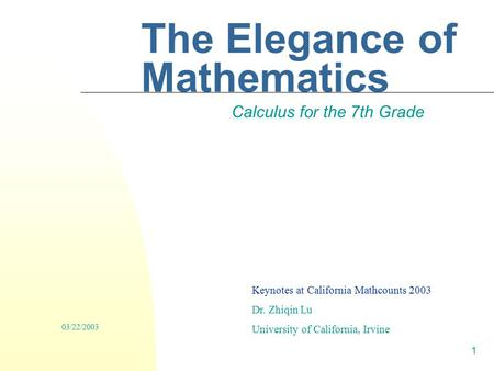 1 The Elegance of Mathematics Calculus for the 7th Grade Keynotes at California Mathcounts 2003 Dr. Zhiqin Lu University of California, Irvine 03/22/2003.