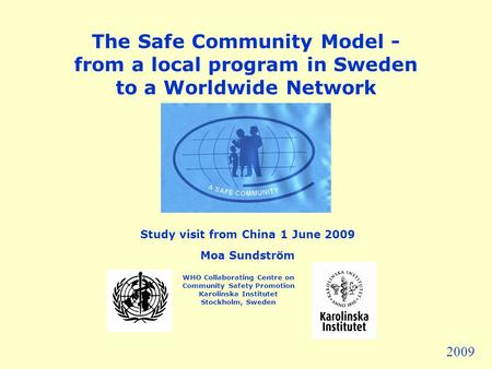 The Safe Community Model - from a local program in Sweden to a Worldwide Network Study visit from China 1 June 2009 Moa Sundström WHO Collaborating Centre.