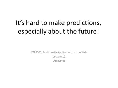 It's hard to make predictions, especially about the future! CSE5060: Multimedia Applications on the Web Lecture 12 Dan Eaves.