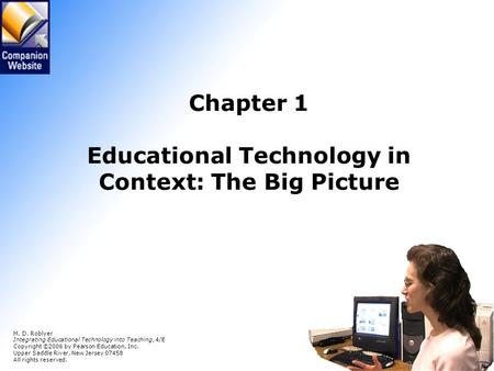 Chapter 1 Educational Technology in Context: The Big Picture M. D. Roblyer Integrating Educational Technology into Teaching, 4/E Copyright © 2006 by Pearson.