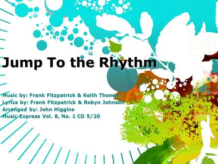 Jump To the Rhythm Music by: Frank Fitzpatrick & Keith Thomas Lyrics by: Frank Fitzpatrick & Robyn Johnson Arranged by: John Higgins Music Express Vol.