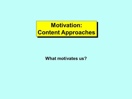 Motivation: Content Approaches Motivation: Content Approaches What motivates us?