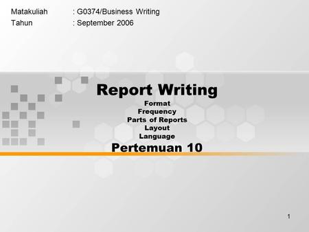 1 Matakuliah: G0374/Business Writing Tahun: September 2006 Report Writing Format Frequency Parts of Reports Layout Language Pertemuan 10.