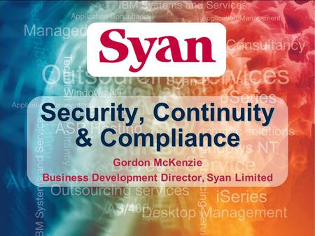 Security, Continuity & Compliance Gordon McKenzie Business Development Director, Syan Limited.