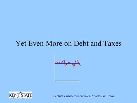 Lectures in Macroeconomics- Charles W. Upton Yet Even More on Debt and Taxes.