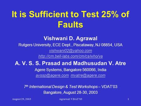 August 29, 2003Agrawal: VDAT'031 It is Sufficient to Test 25% of Faults Vishwani D. Agrawal Rutgers University, ECE Dept., Piscataway, NJ 08854, USA