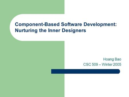 Component-Based Software Development: Nurturing the Inner Designers Hoang Bao CSC 509 – Winter 2005.