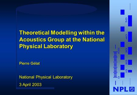Pierre Gélat National Physical Laboratory 3 April 2003 Theoretical Modelling within the Acoustics Group at the National Physical Laboratory.