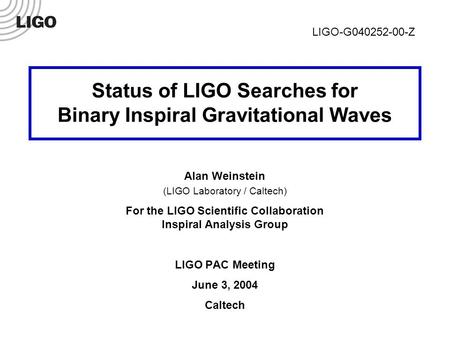 LIGO-G040252-00-Z 1 Status of LIGO Searches for Binary Inspiral Gravitational Waves Alan Weinstein (LIGO Laboratory / Caltech) For the LIGO Scientific.