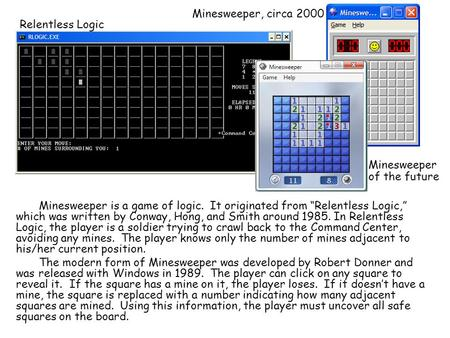 "Minesweeper is a game of logic. It originated from ""Relentless Logic,"" which was written by Conway, Hong, and Smith around 1985. In Relentless Logic, the."