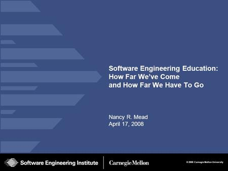 © 2008 Carnegie Mellon University Software Engineering Education: How Far We've Come and How Far We Have To Go Nancy R. Mead April 17, 2008.