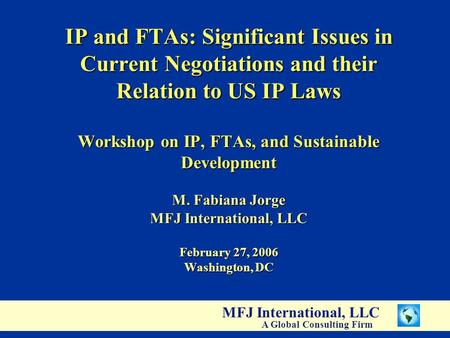 MFJ International, LLC A Global Consulting Firm IP and FTAs: Significant Issues in Current Negotiations and their Relation to US IP Laws Workshop on IP,