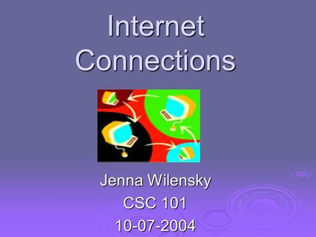 Internet Connections Jenna Wilensky CSC 101 10-07-2004.