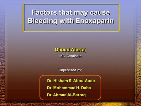 Factors that may cause Bleeding with Enoxaparin Factors that may cause Bleeding with Enoxaparin Ohoud Alarfaj MS Candidate Supervised by: Dr. Hisham S.
