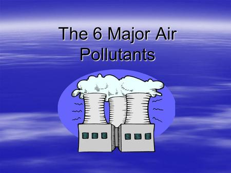 "The 6 Major Air Pollutants. OZONE  A gas that forms in the atmosphere due to the burning of fossil fuels (gas, diesel, coal, wood).  Can be ""good"" up."