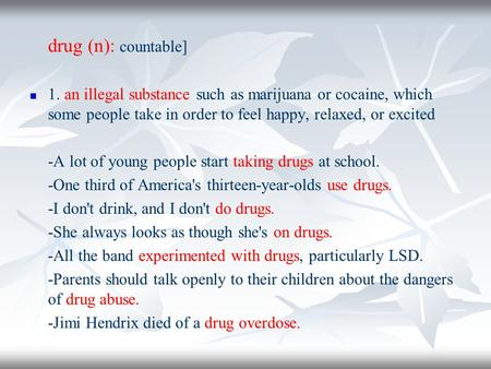 Drug (n): countable] 1. an illegal substance such as marijuana or cocaine, which some people take in order to feel happy, relaxed, or excited -A lot of.