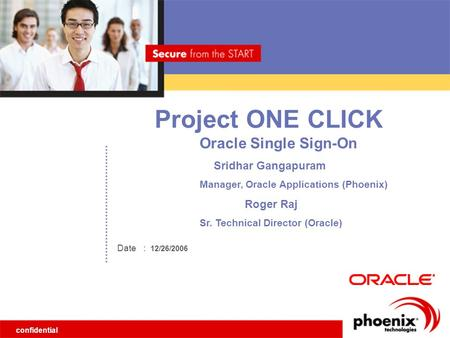 Confidential Date Project ONE CLICK : 12/26/2006 Oracle Single Sign-On Sridhar Gangapuram Manager, Oracle Applications (Phoenix) Roger Raj Sr. Technical.