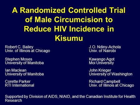 A Randomized Controlled Trial of Male Circumcision to Reduce HIV Incidence in Kisumu Robert C. BaileyJ.O. Ndiny-Achola Univ. of Illinois at ChicagoUniv.