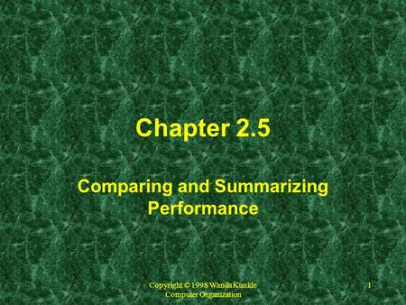 Copyright © 1998 Wanda Kunkle Computer Organization 1 Chapter 2.5 Comparing and Summarizing Performance.