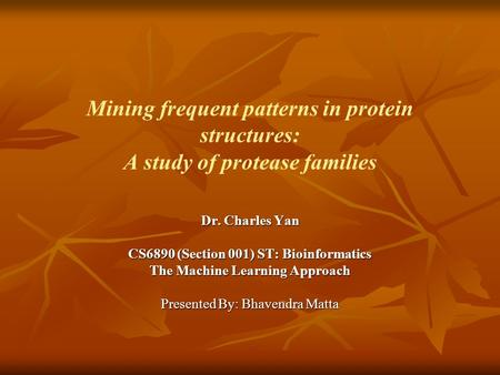 Mining frequent patterns in protein structures: A study of protease families Dr. Charles Yan CS6890 (Section 001) ST: Bioinformatics The Machine Learning.