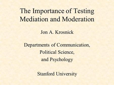 The Importance of Testing Mediation and Moderation Jon A. Krosnick Departments of Communication, Political Science, and Psychology Stanford University.