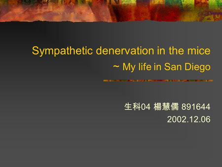 Sympathetic denervation in the mice ~ My life in San Diego 生科 04 楊慧儒 891644 2002.12.06.