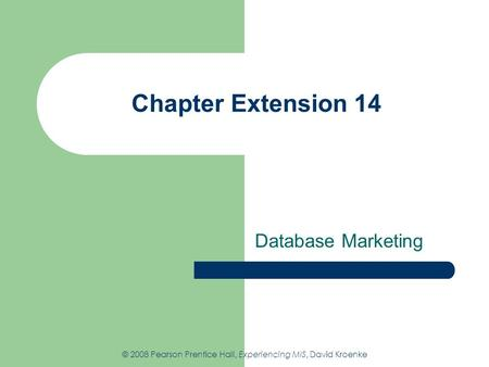 Chapter Extension 14 Database Marketing © 2008 Pearson Prentice Hall, Experiencing MIS, David Kroenke.