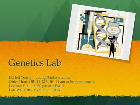 Genetics Lab Dr. Jeff Young Office Hours: BI 412 MR 10 - 11 am or by appointment Lecture: T 11 – 11:50 pm in AW410 Lab: WF 1:30 – 3:30.