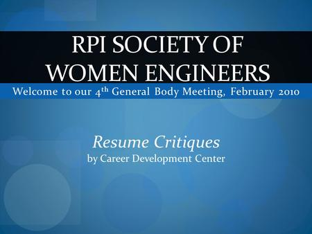 Welcome to our 4 th General Body Meeting, February 2010 RPI SOCIETY OF WOMEN ENGINEERS Resume Critiques by Career Development Center.