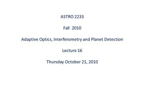 ASTRO 2233 Fall 2010 Adaptive Optics, Interferometry and Planet Detection Lecture 16 Thursday October 21, 2010.