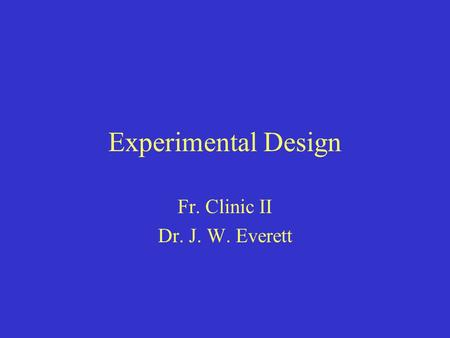 Experimental Design Fr. Clinic II Dr. J. W. Everett.