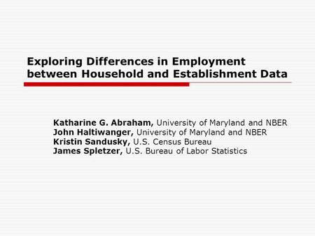 Exploring Differences in Employment between Household and Establishment Data Katharine G. Abraham, University of Maryland and NBER John Haltiwanger, University.