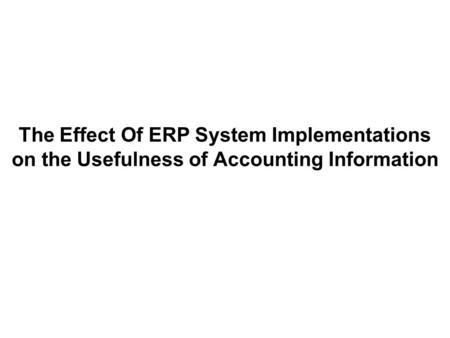 The Effect Of ERP System Implementations on the Usefulness of Accounting Information.