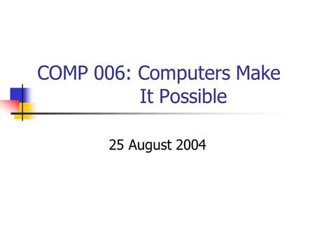 COMP 006: Computers Make It Possible 25 August 2004.